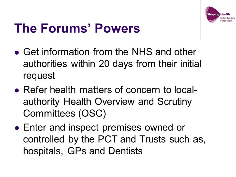 The Forums' Powers Get information from the NHS and other authorities within 20 days from their initial request Refer health matters of concern to local- authority Health Overview and Scrutiny Committees (OSC) Enter and inspect premises owned or controlled by the PCT and Trusts such as, hospitals, GPs and Dentists