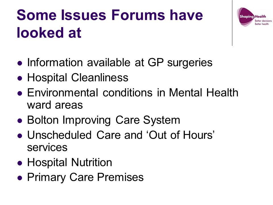 Some Issues Forums have looked at Information available at GP surgeries Hospital Cleanliness Environmental conditions in Mental Health ward areas Bolton Improving Care System Unscheduled Care and 'Out of Hours' services Hospital Nutrition Primary Care Premises