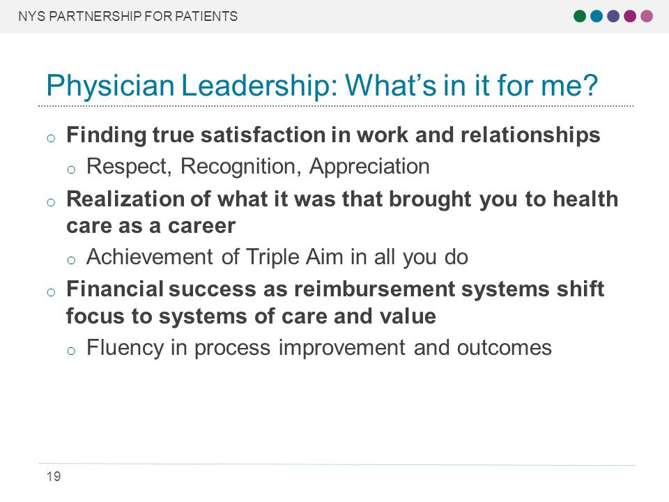 NYS PARTNERSHIP FOR PATIENTS 19 o Finding true satisfaction in work and relationships o Respect, Recognition, Appreciation o Realization of what it was that brought you to health care as a career o Achievement of Triple Aim in all you do o Financial success as reimbursement systems shift focus to systems of care and value o Fluency in process improvement and outcomes Physician Leadership: What's in it for me