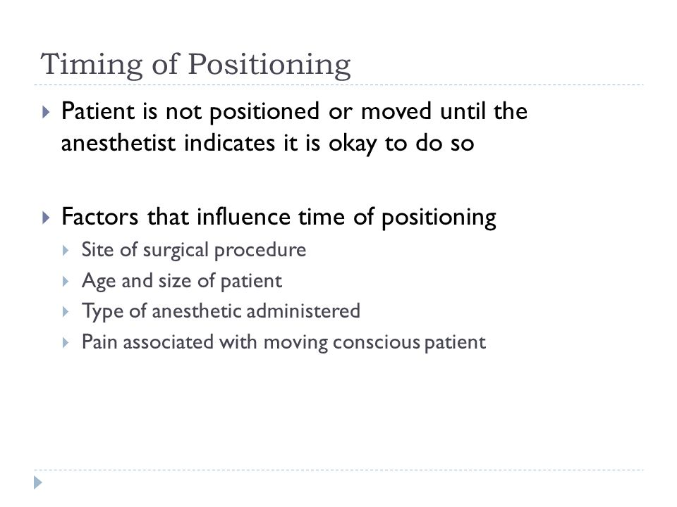 Timing of Positioning  Patient is not positioned or moved until the anesthetist indicates it is okay to do so  Factors that influence time of positi