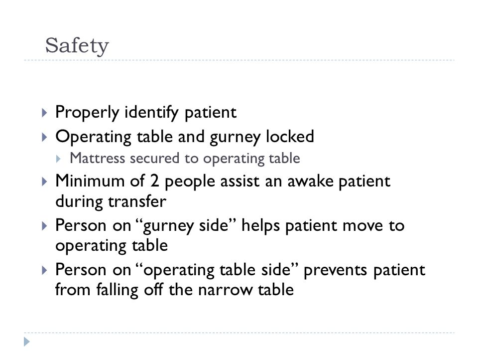 Safety  Properly identify patient  Operating table and gurney locked  Mattress secured to operating table  Minimum of 2 people assist an awake patient during transfer  Person on gurney side helps patient move to operating table  Person on operating table side prevents patient from falling off the narrow table