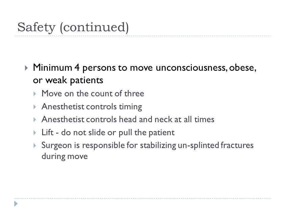 Safety (continued)  Minimum 4 persons to move unconsciousness, obese, or weak patients  Move on the count of three  Anesthetist controls timing  Anesthetist controls head and neck at all times  Lift - do not slide or pull the patient  Surgeon is responsible for stabilizing un-splinted fractures during move