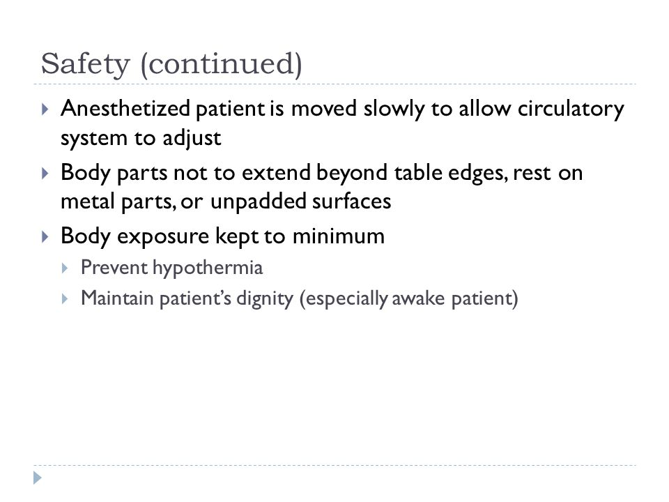 Safety (continued)  Anesthetized patient is moved slowly to allow circulatory system to adjust  Body parts not to extend beyond table edges, rest on
