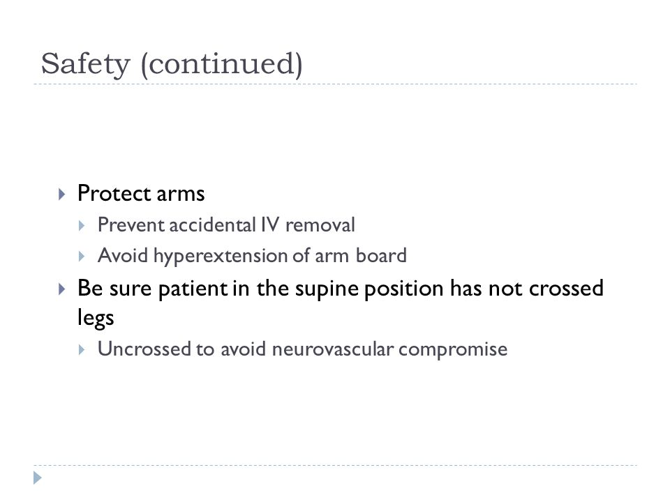 Safety (continued)  Protect arms  Prevent accidental IV removal  Avoid hyperextension of arm board  Be sure patient in the supine position has not