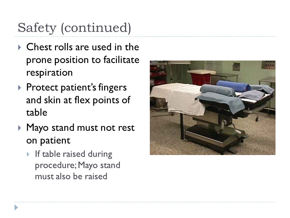 Safety (continued)  Chest rolls are used in the prone position to facilitate respiration  Protect patient's fingers and skin at flex points of table  Mayo stand must not rest on patient  If table raised during procedure; Mayo stand must also be raised