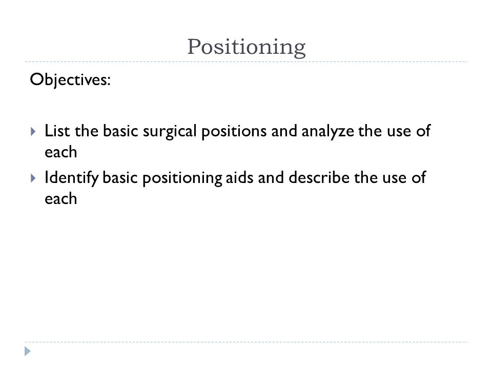 Positioning Objectives:  List the basic surgical positions and analyze the use of each  Identify basic positioning aids and describe the use of each