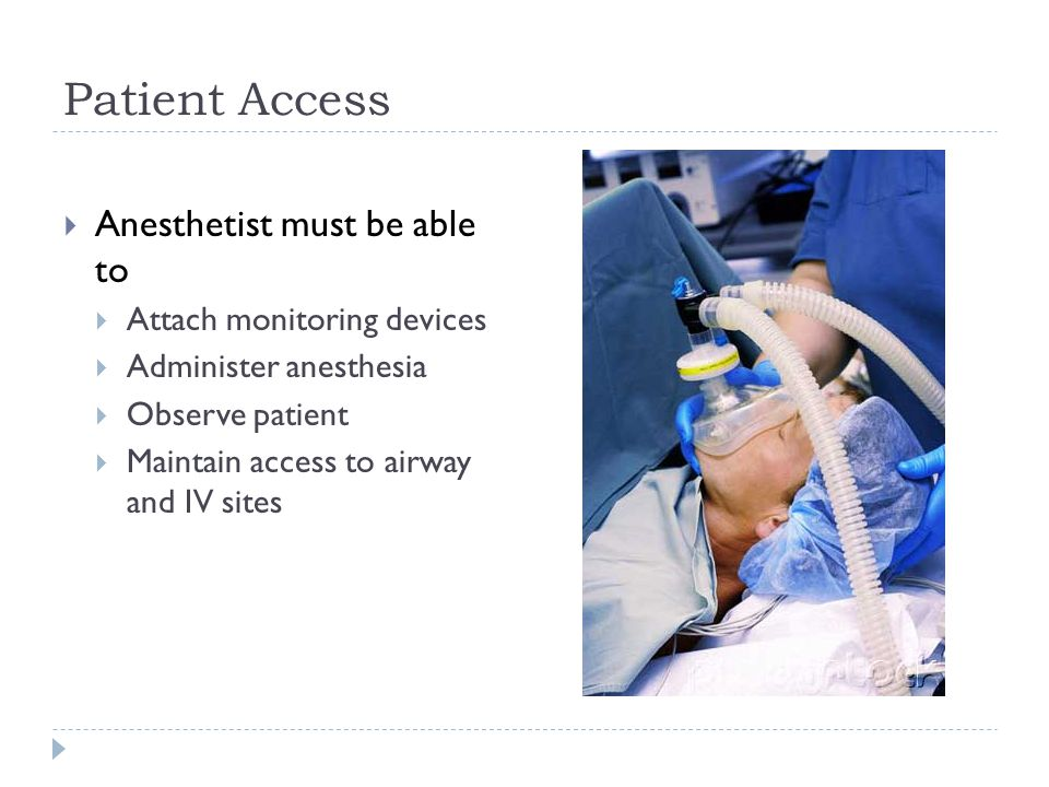 Patient Access  Anesthetist must be able to  Attach monitoring devices  Administer anesthesia  Observe patient  Maintain access to airway and IV