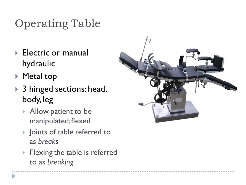Operating Table  Electric or manual hydraulic  Metal top  3 hinged sections: head, body, leg  Allow patient to be manipulated; flexed  Joints of table referred to as breaks  Flexing the table is referred to as breaking