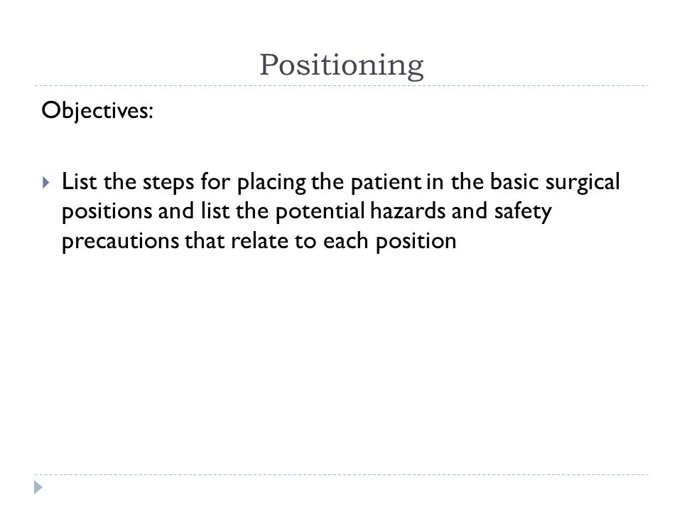 Positioning Objectives:  List the steps for placing the patient in the basic surgical positions and list the potential hazards and safety precautions that relate to each position