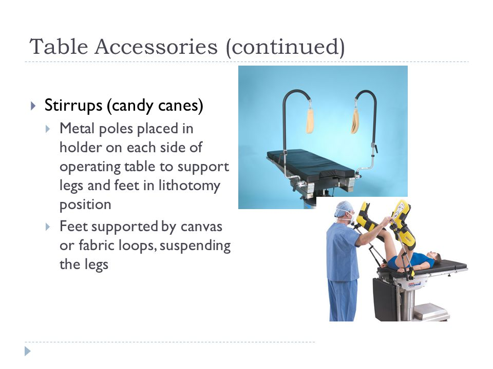 Table Accessories (continued)  Stirrups (candy canes)  Metal poles placed in holder on each side of operating table to support legs and feet in lithotomy position  Feet supported by canvas or fabric loops, suspending the legs
