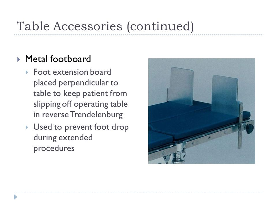 Table Accessories (continued)  Metal footboard  Foot extension board placed perpendicular to table to keep patient from slipping off operating table in reverse Trendelenburg  Used to prevent foot drop during extended procedures