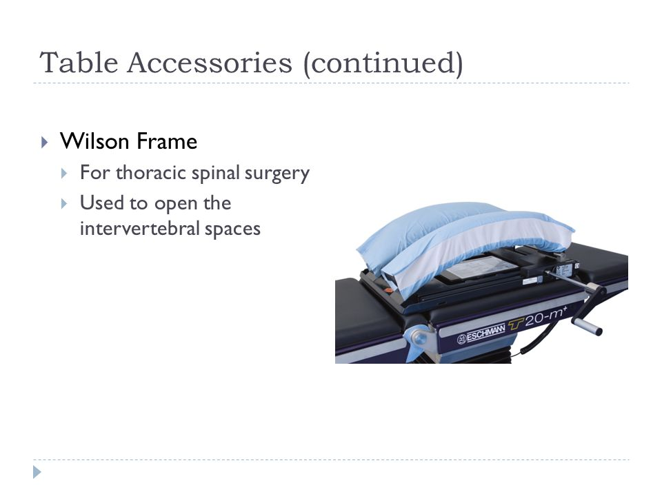 Table Accessories (continued)  Wilson Frame  For thoracic spinal surgery  Used to open the intervertebral spaces