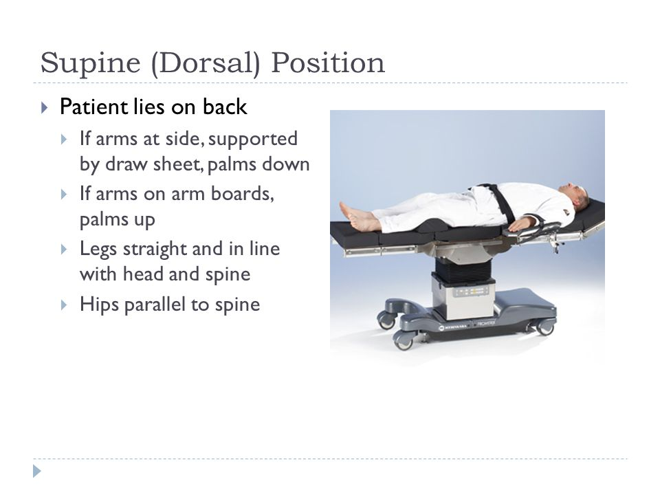 Supine (Dorsal) Position  Patient lies on back  If arms at side, supported by draw sheet, palms down  If arms on arm boards, palms up  Legs straight and in line with head and spine  Hips parallel to spine
