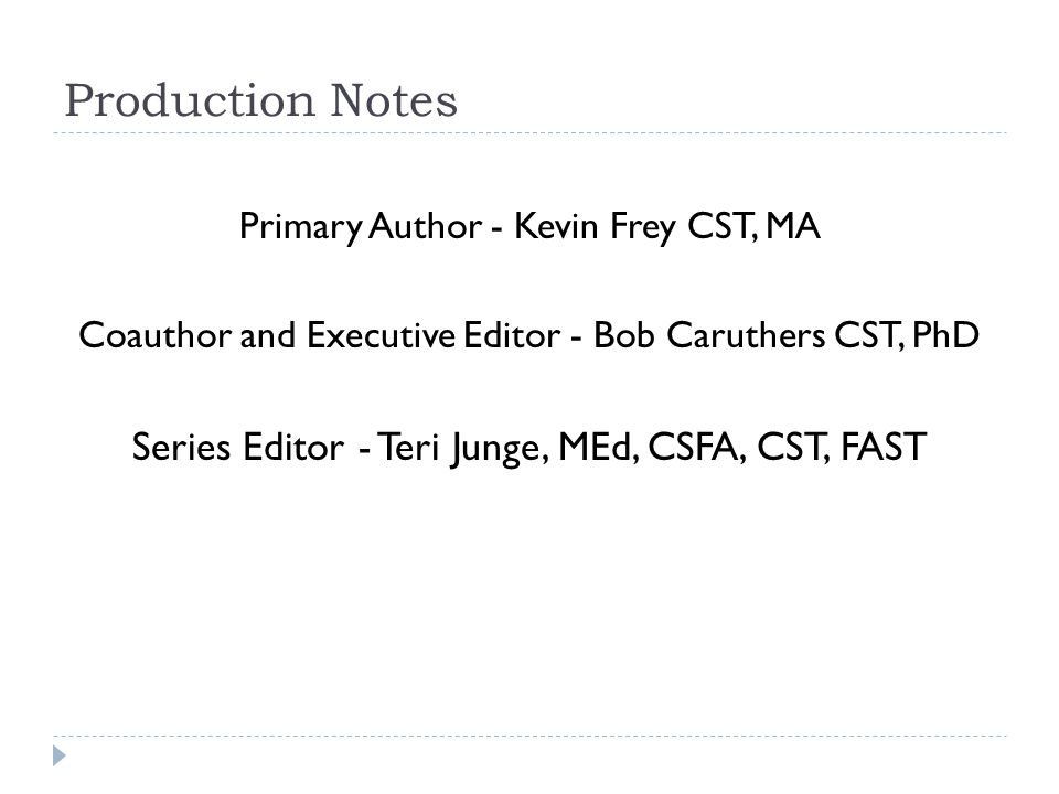 Production Notes Primary Author - Kevin Frey CST, MA Coauthor and Executive Editor - Bob Caruthers CST, PhD Series Editor - Teri Junge, MEd, CSFA, CST