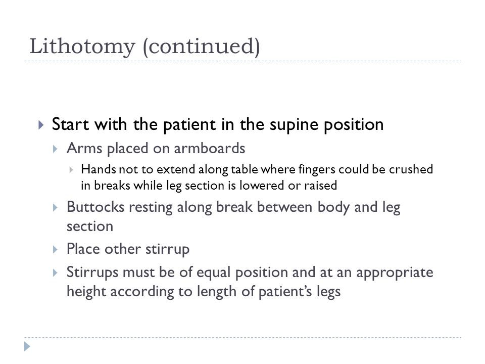 Lithotomy (continued)  Start with the patient in the supine position  Arms placed on armboards  Hands not to extend along table where fingers could be crushed in breaks while leg section is lowered or raised  Buttocks resting along break between body and leg section  Place other stirrup  Stirrups must be of equal position and at an appropriate height according to length of patient's legs