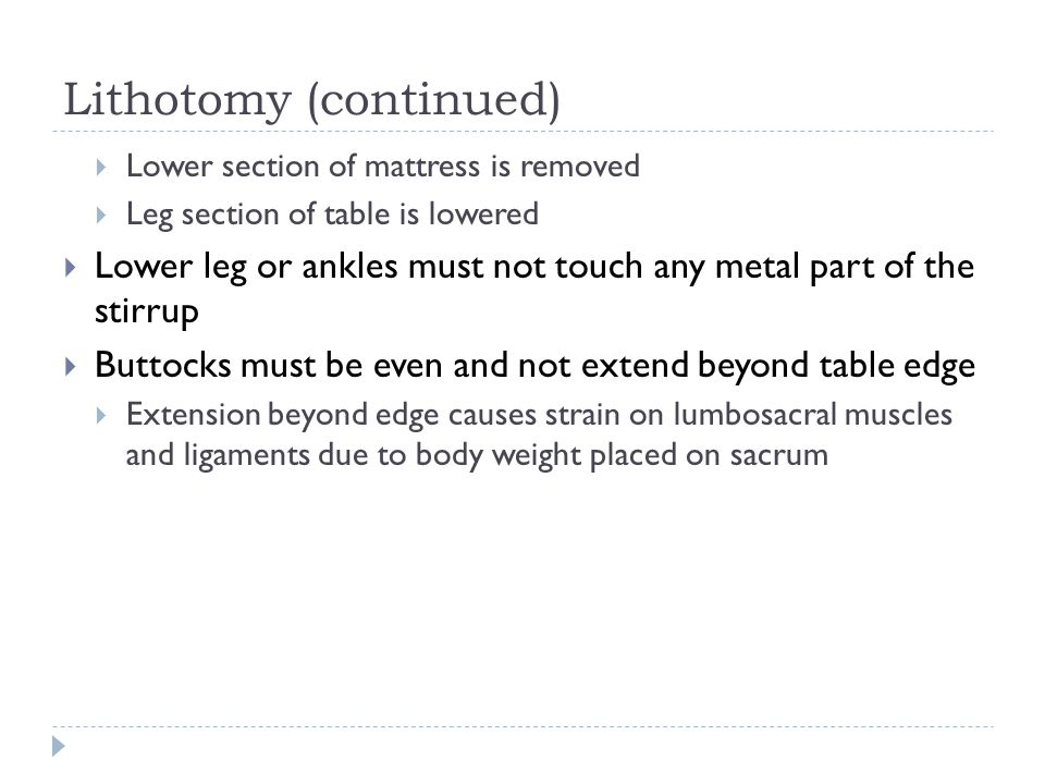 Lithotomy (continued)  Lower section of mattress is removed  Leg section of table is lowered  Lower leg or ankles must not touch any metal part of
