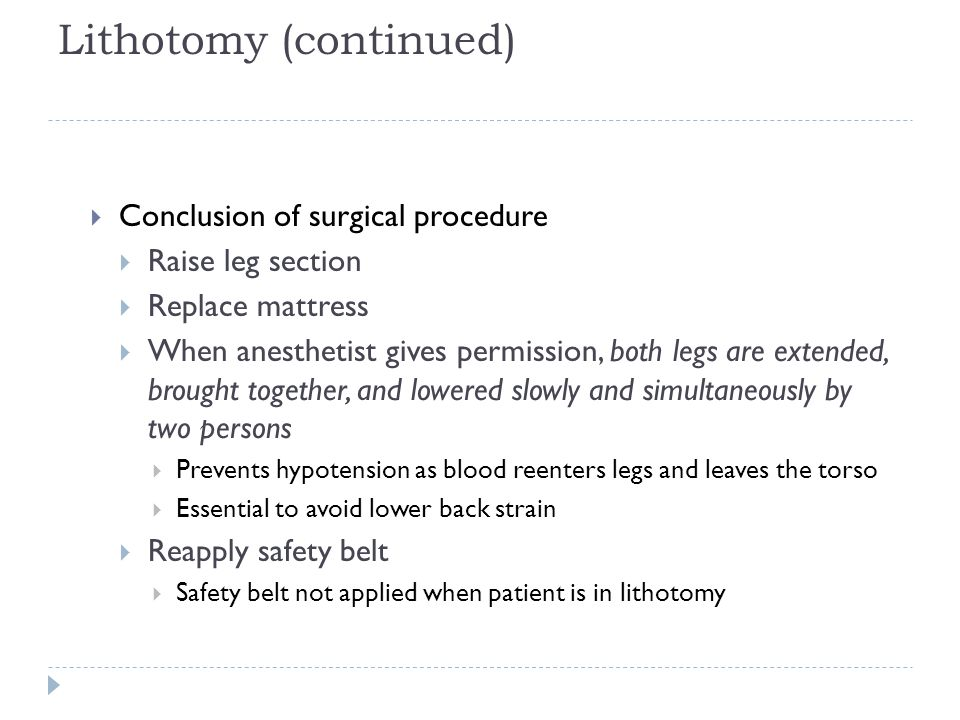Lithotomy (continued)  Conclusion of surgical procedure  Raise leg section  Replace mattress  When anesthetist gives permission, both legs are ext