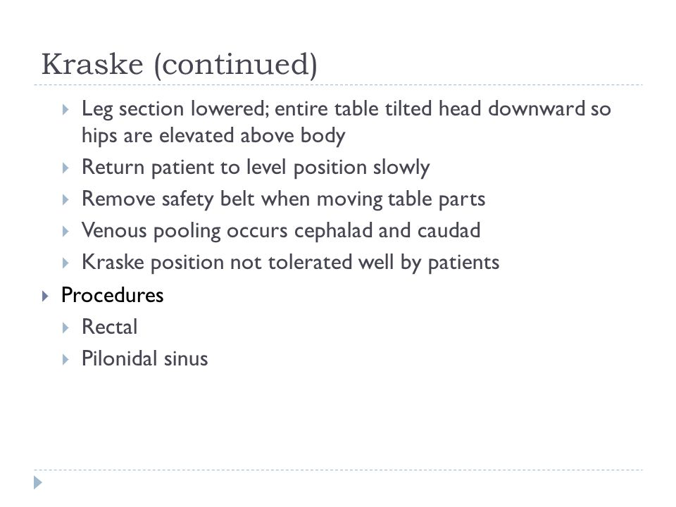 Kraske (continued)  Leg section lowered; entire table tilted head downward so hips are elevated above body  Return patient to level position slowly  Remove safety belt when moving table parts  Venous pooling occurs cephalad and caudad  Kraske position not tolerated well by patients  Procedures  Rectal  Pilonidal sinus