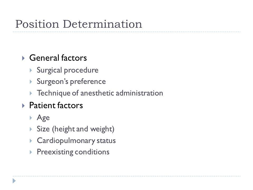Position Determination  General factors  Surgical procedure  Surgeon's preference  Technique of anesthetic administration  Patient factors  Age