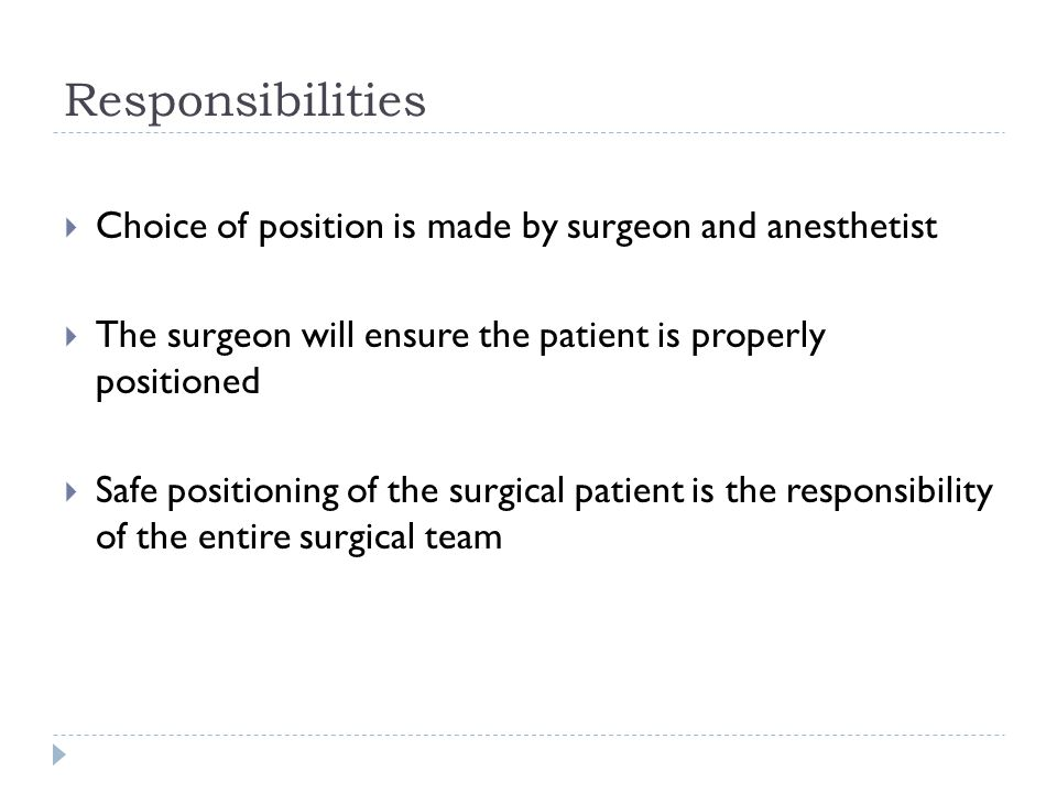 Responsibilities  Choice of position is made by surgeon and anesthetist  The surgeon will ensure the patient is properly positioned  Safe positioni