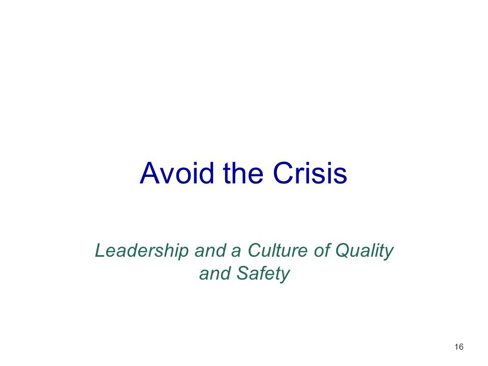 Avoid the Crisis Leadership and a Culture of Quality and Safety 16