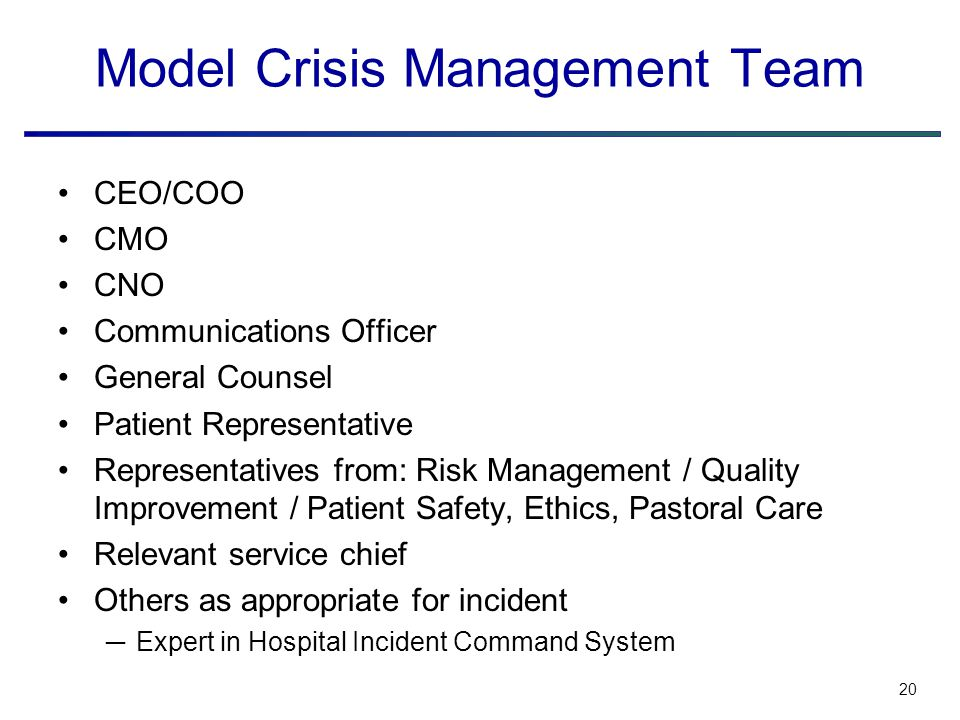 20 Model Crisis Management Team CEO/COO CMO CNO Communications Officer General Counsel Patient Representative Representatives from: Risk Management / Quality Improvement / Patient Safety, Ethics, Pastoral Care Relevant service chief Others as appropriate for incident ─Expert in Hospital Incident Command System