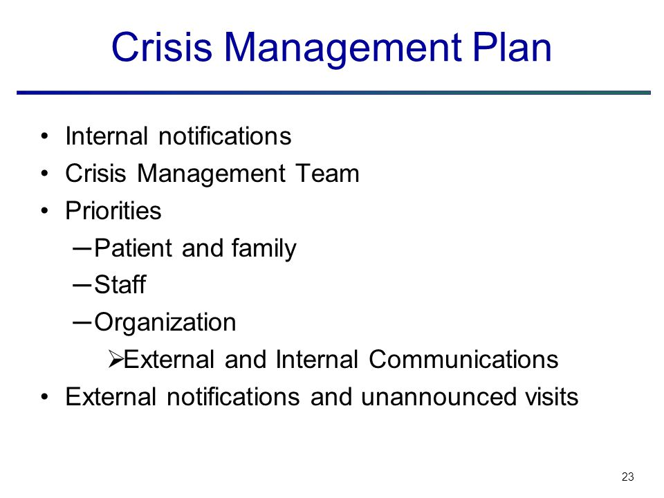 23 Crisis Management Plan Internal notifications Crisis Management Team Priorities ─Patient and family ─Staff ─Organization  External and Internal Communications External notifications and unannounced visits