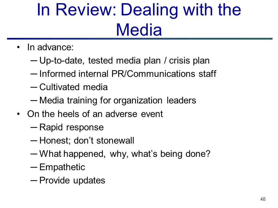 48 In Review: Dealing with the Media In advance: ─Up-to-date, tested media plan / crisis plan ─Informed internal PR/Communications staff ─Cultivated media ─Media training for organization leaders On the heels of an adverse event ─Rapid response ─Honest; don't stonewall ─What happened, why, what's being done.