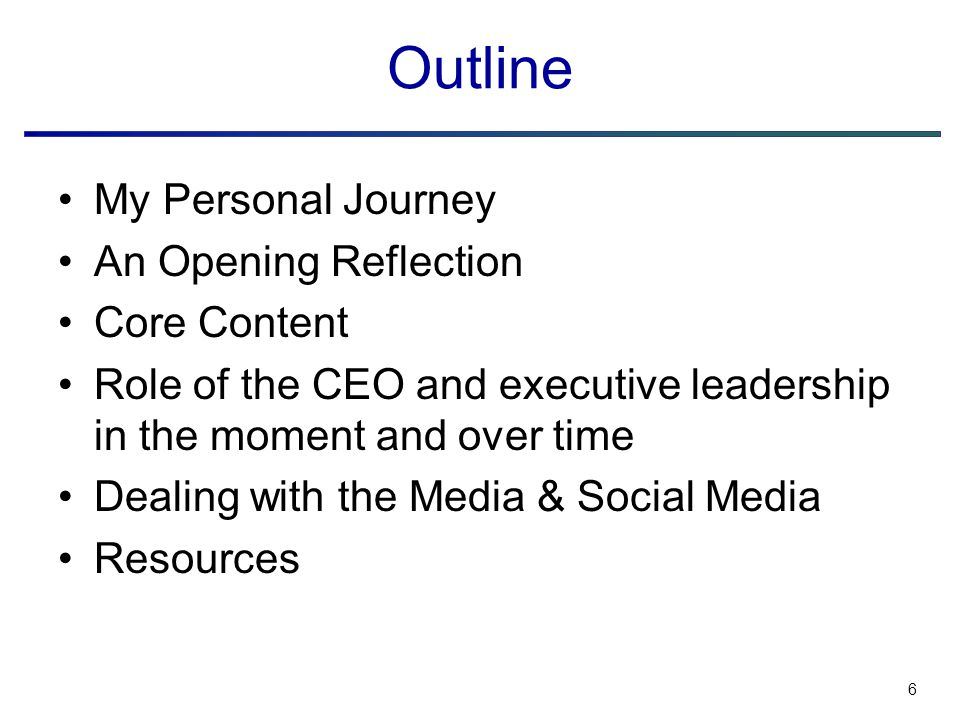 6 Outline My Personal Journey An Opening Reflection Core Content Role of the CEO and executive leadership in the moment and over time Dealing with the Media & Social Media Resources