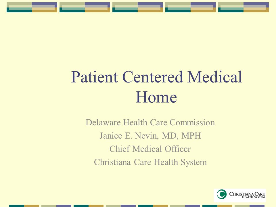 Patient Centered Medical Home Delaware Health Care Commission Janice E. Nevin, MD, MPH Chief Medical Officer Christiana Care Health System