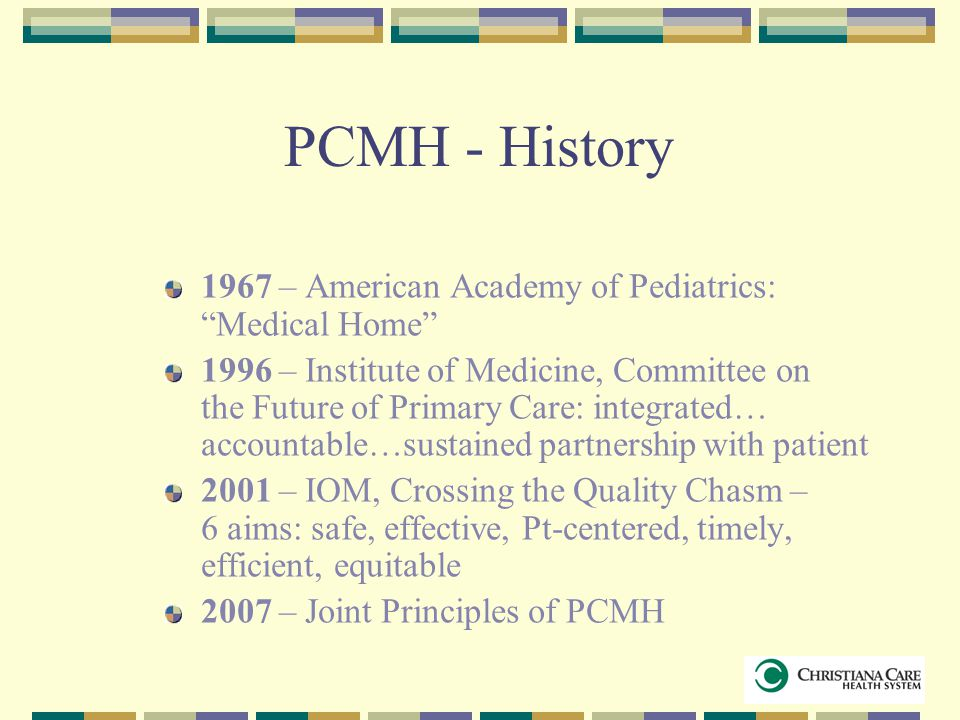 """PCMH - History 1967 – American Academy of Pediatrics: """"Medical Home"""" 1996 – Institute of Medicine, Committee on the Future of Primary Care: integrated"""