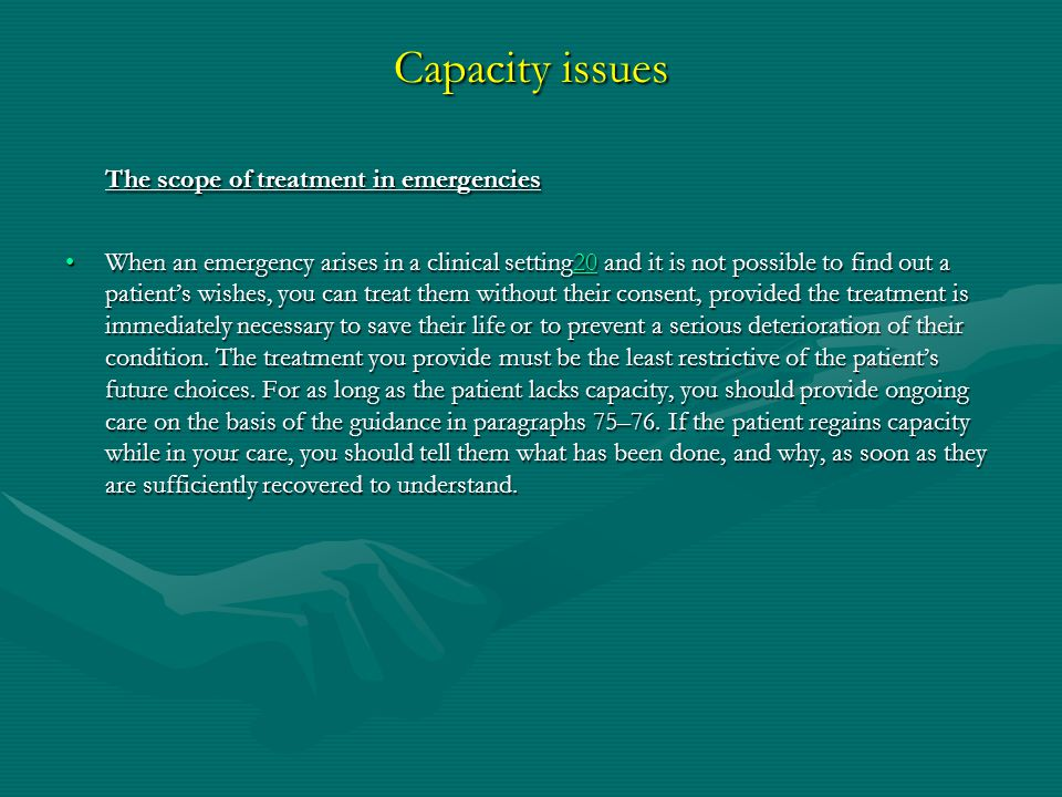 Capacity issues The scope of treatment in emergencies When an emergency arises in a clinical setting20 and it is not possible to find out a patient's wishes, you can treat them without their consent, provided the treatment is immediately necessary to save their life or to prevent a serious deterioration of their condition.