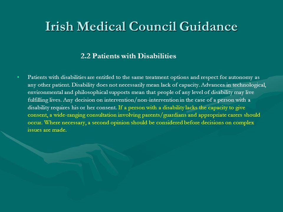 Irish Medical Council Guidance 2.2 Patients with Disabilities Patients with disabilities are entitled to the same treatment options and respect for autonomy as any other patient.