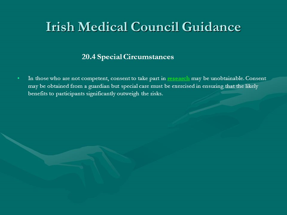 Irish Medical Council Guidance 20.4 Special Circumstances In those who are not competent, consent to take part in research may be unobtainable.