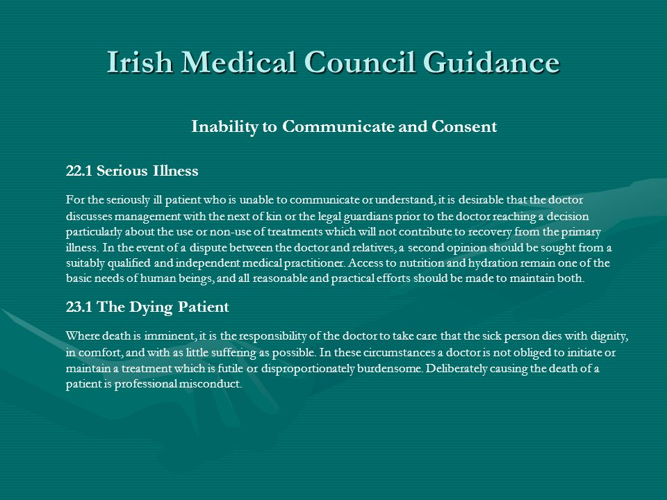 Irish Medical Council Guidance Inability to Communicate and Consent 22.1 Serious Illness For the seriously ill patient who is unable to communicate or understand, it is desirable that the doctor discusses management with the next of kin or the legal guardians prior to the doctor reaching a decision particularly about the use or non-use of treatments which will not contribute to recovery from the primary illness.