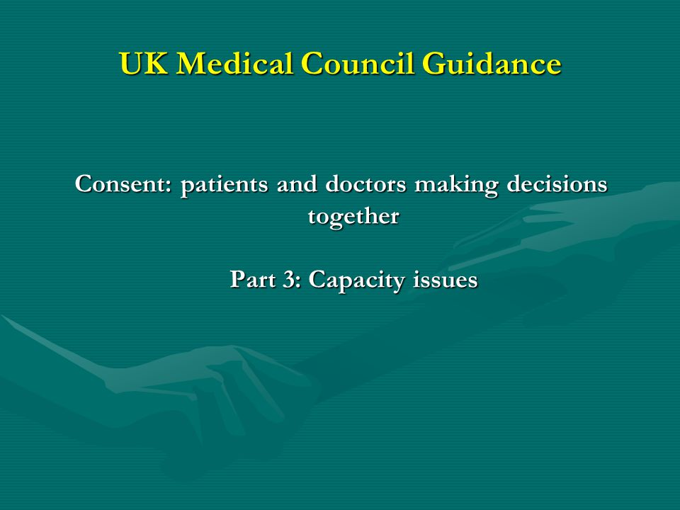 UK Medical Council Guidance Consent: patients and doctors making decisions together Part 3: Capacity issues