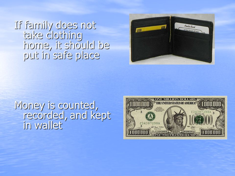 If family does not take clothing home, it should be put in safe place Money is counted, recorded, and kept in wallet