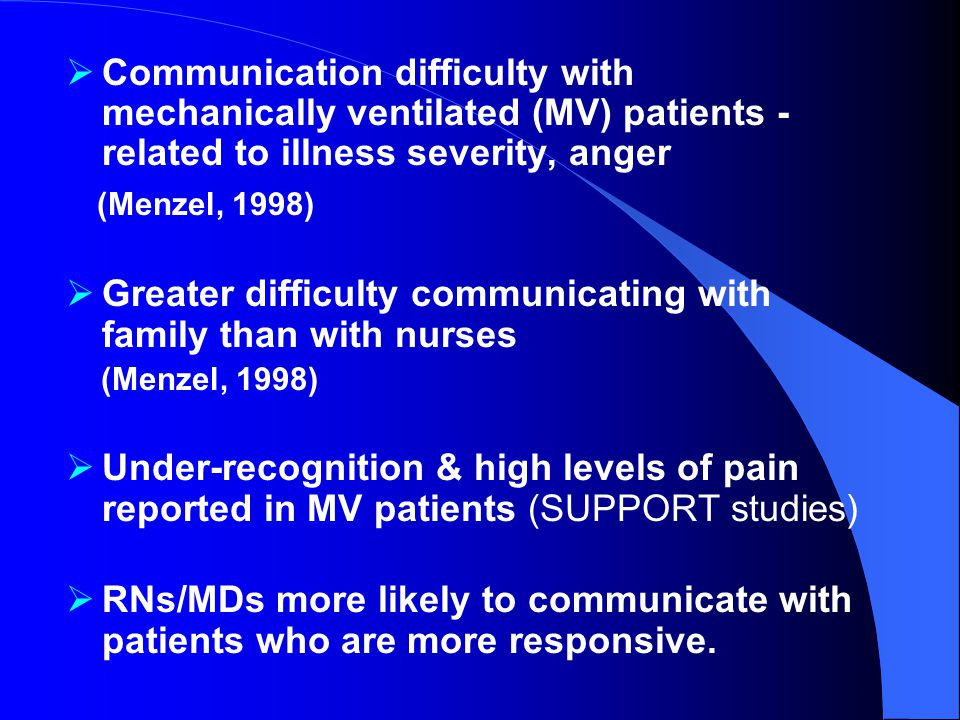  Communication difficulty with mechanically ventilated (MV) patients - related to illness severity, anger (Menzel, 1998)  Greater difficulty communicating with family than with nurses (Menzel, 1998)  Under-recognition & high levels of pain reported in MV patients (SUPPORT studies)  RNs/MDs more likely to communicate with patients who are more responsive.