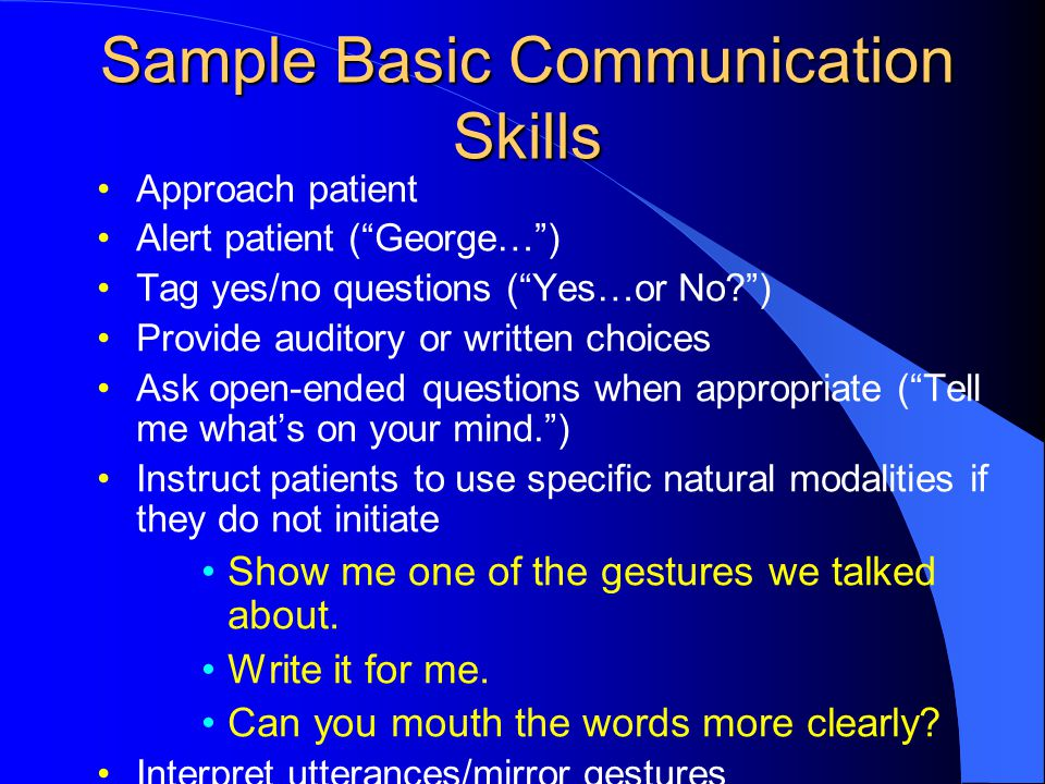 Sample Basic Communication Skills Approach patient Alert patient ( George… ) Tag yes/no questions ( Yes…or No? ) Provide auditory or written choices Ask open-ended questions when appropriate ( Tell me what's on your mind. ) Instruct patients to use specific natural modalities if they do not initiate Show me one of the gestures we talked about.