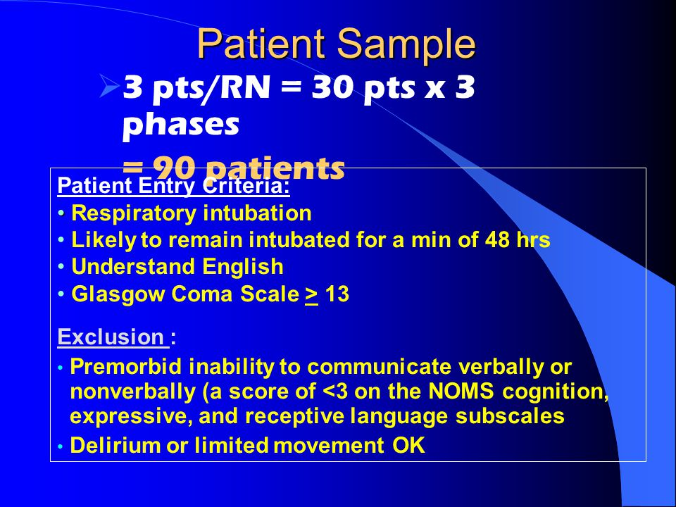 Patient Sample  3 pts/RN = 30 pts x 3 phases = 90 patients Patient Entry Criteria: Respiratory intubation Likely to remain intubated for a min of 48 hrs Understand English Glasgow Coma Scale > 13 Exclusion : Premorbid inability to communicate verbally or nonverbally (a score of <3 on the NOMS cognition, expressive, and receptive language subscales Delirium or limited movement OK