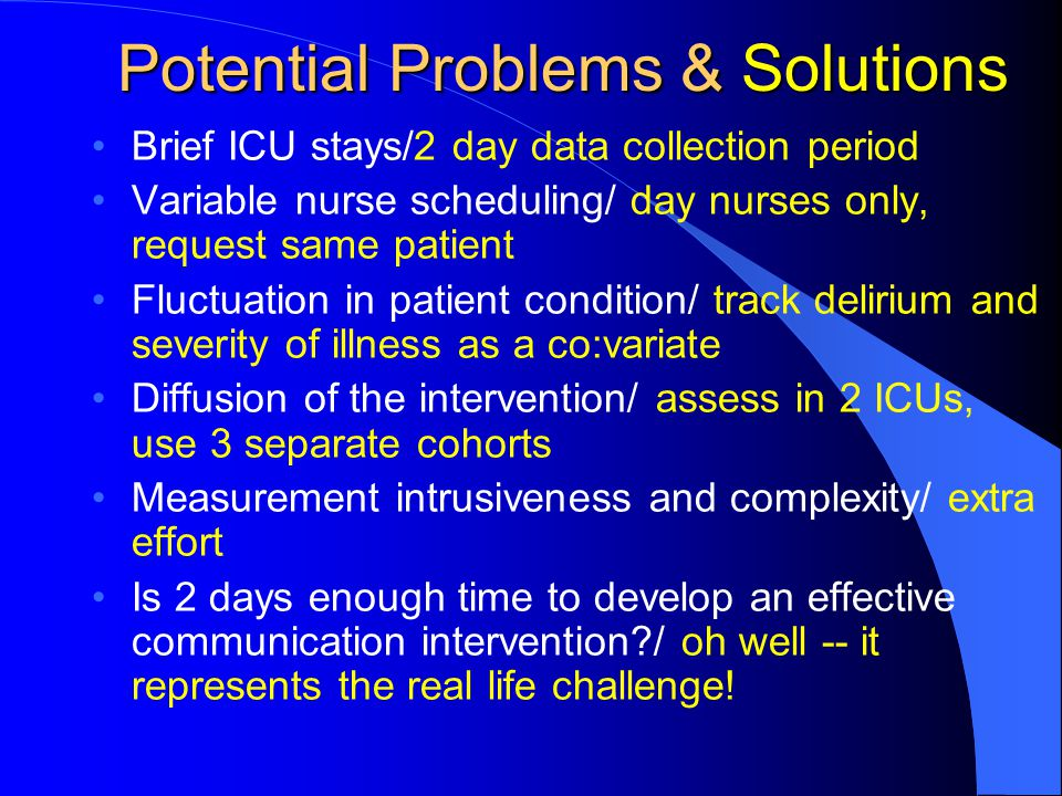 Potential Problems & Solutions Brief ICU stays/2 day data collection period Variable nurse scheduling/ day nurses only, request same patient Fluctuation in patient condition/ track delirium and severity of illness as a co:variate Diffusion of the intervention/ assess in 2 ICUs, use 3 separate cohorts Measurement intrusiveness and complexity/ extra effort Is 2 days enough time to develop an effective communication intervention?/ oh well -- it represents the real life challenge!