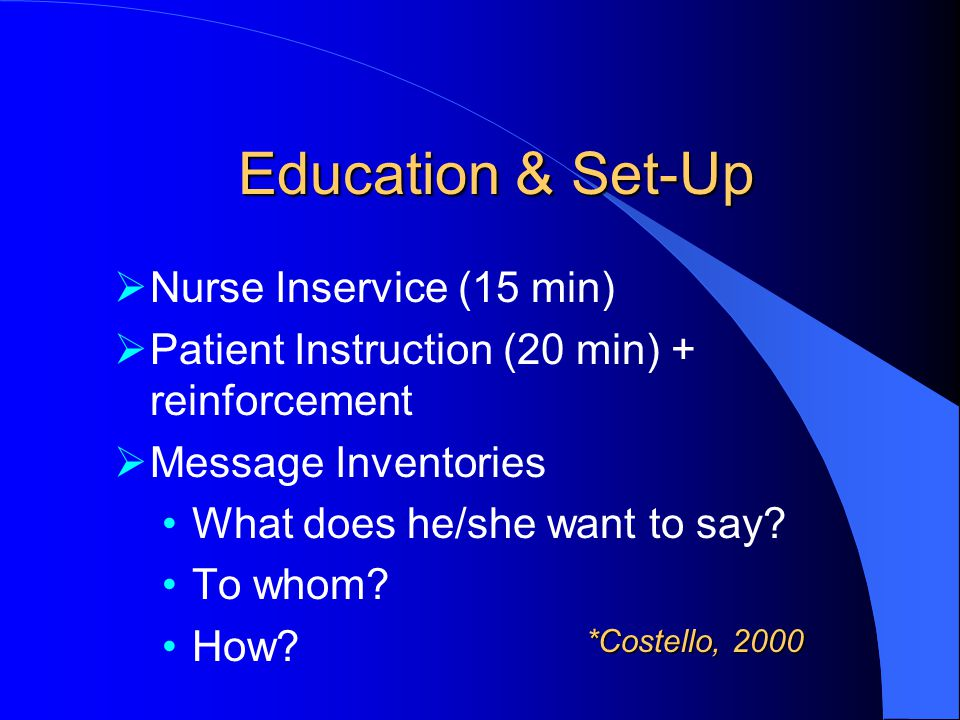 Education & Set-Up  Nurse Inservice (15 min)  Patient Instruction (20 min) + reinforcement  Message Inventories What does he/she want to say.