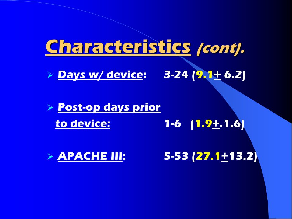 Characteristics (cont).  Days w/ device: 3-24 (9.1+ 6.2)  Post-op days prior to device: 1-6 (1.9+.1.6)  APACHE III: 5-53 (27.1+13.2)