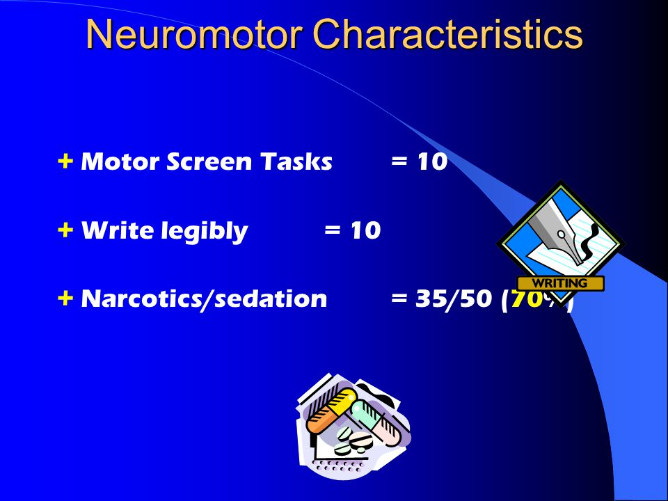 Neuromotor Characteristics + Motor Screen Tasks = 10 + Write legibly = 10 + Narcotics/sedation= 35/50 (70%)