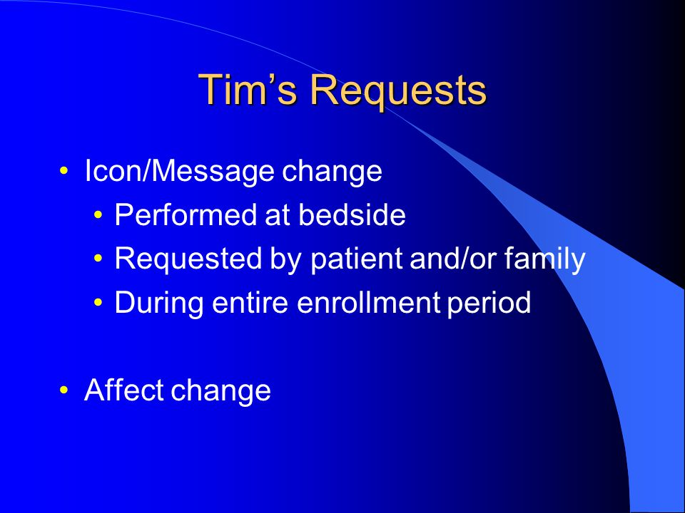 Tim's Requests Icon/Message change Performed at bedside Requested by patient and/or family During entire enrollment period Affect change