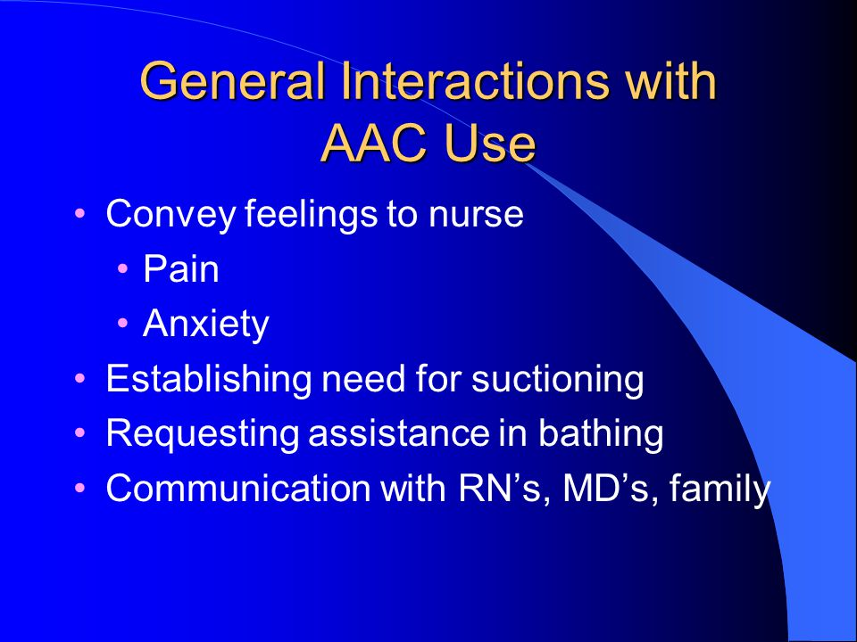 General Interactions with AAC Use Convey feelings to nurse Pain Anxiety Establishing need for suctioning Requesting assistance in bathing Communication with RN's, MD's, family