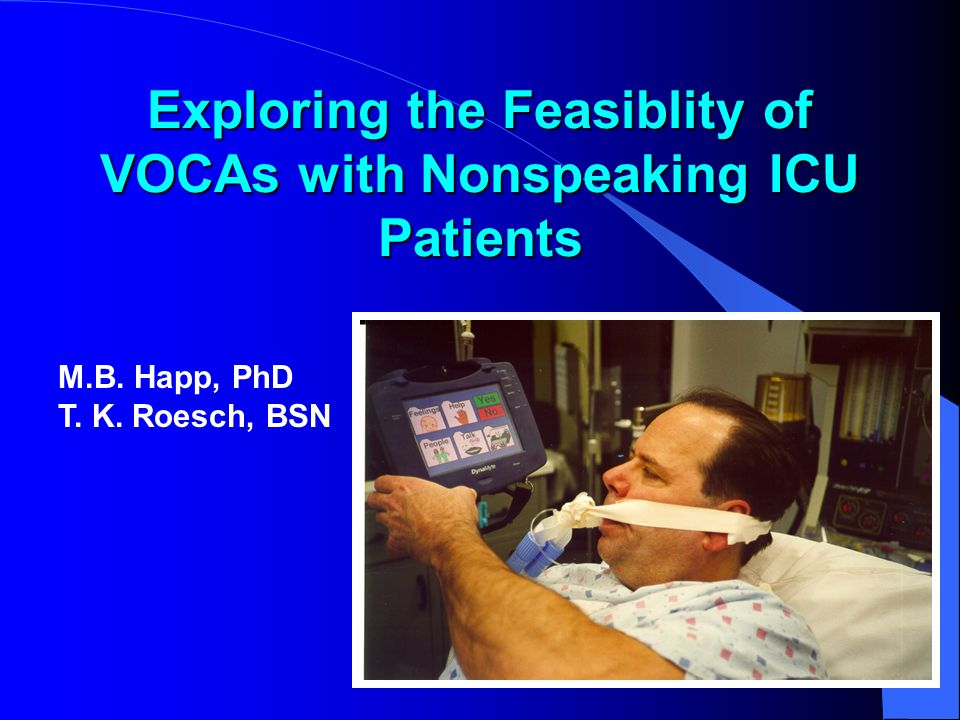 Exploring the Feasiblity of VOCAs with Nonspeaking ICU Patients M.B. Happ, PhD T. K. Roesch, BSN