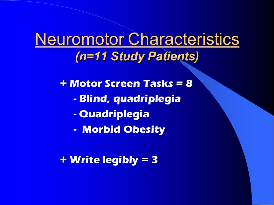Neuromotor Characteristics (n=11 Study Patients) + Motor Screen Tasks = 8 - Blind, quadriplegia - Quadriplegia -Morbid Obesity + Write legibly = 3