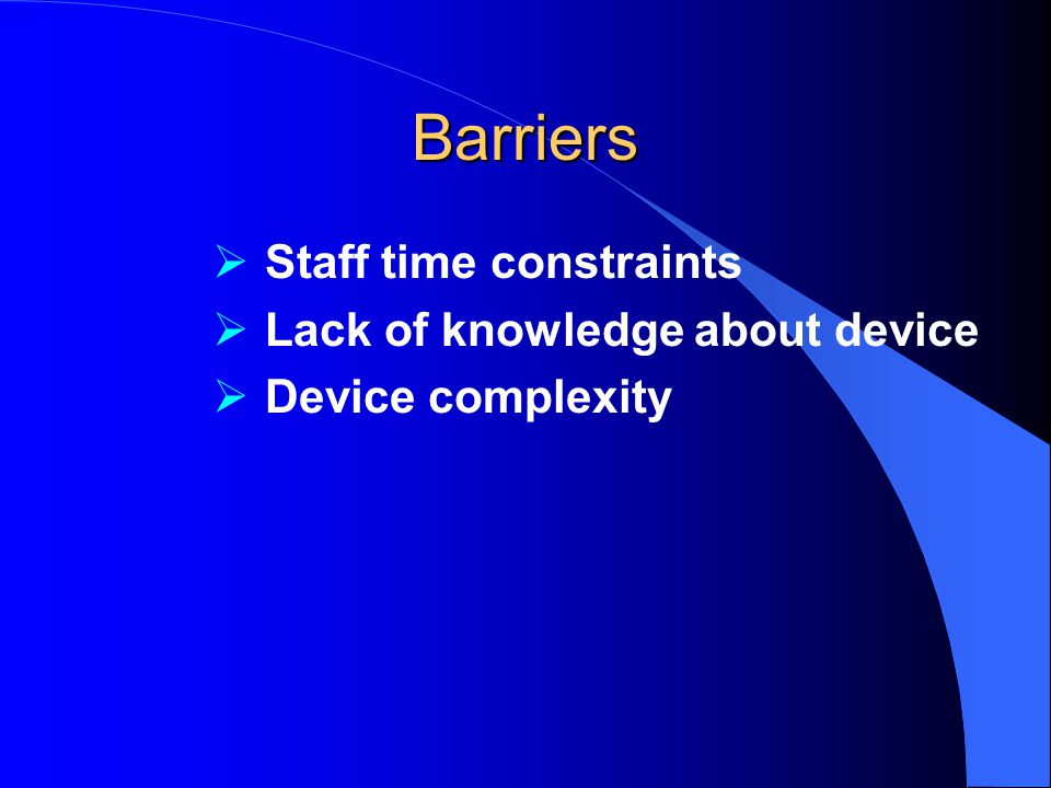 Barriers  Staff time constraints  Lack of knowledge about device  Device complexity