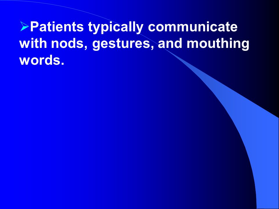  Patients typically communicate with nods, gestures, and mouthing words.